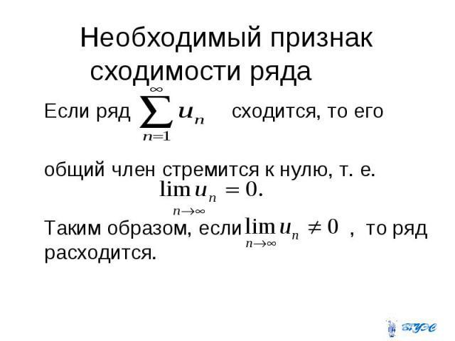 Необходимый признак сходимости ряда Если ряд сходится, то его общий член стремится к нулю, т. е. Таким образом, если , то ряд расходится.