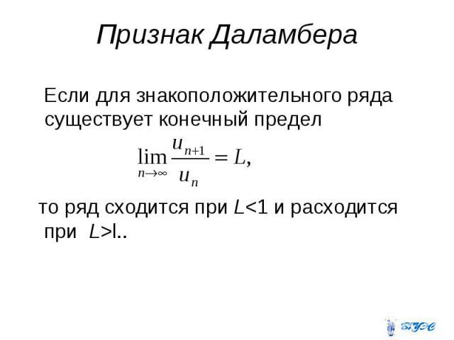 Признак Даламбера Если для знакоположительного ряда существует конечный предел то ряд сходится при L<1 и расходится при L>l..