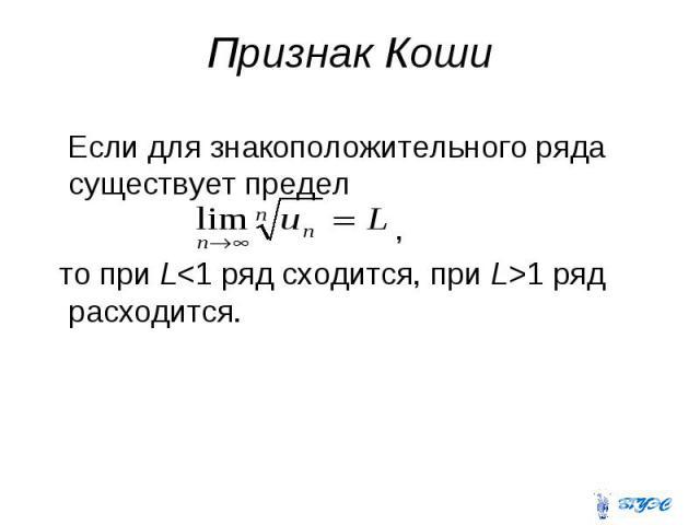 Признак Коши Если для знакоположительного ряда существует предел , то при L<1 ряд сходится, при L>1 ряд расходится.
