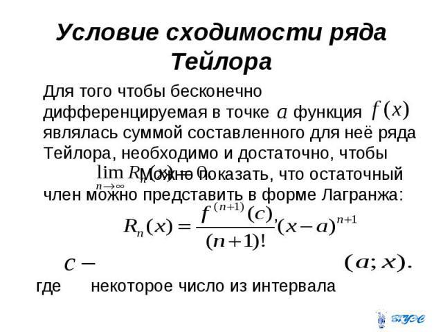 Условие сходимости ряда Тейлора Для того чтобы бесконечно дифференцируемая в точке функция являлась суммой составленного для неё ряда Тейлора, необходимо и достаточно, чтобы Можно показать, что остаточный член можно представить в форме Лагранжа: , г…