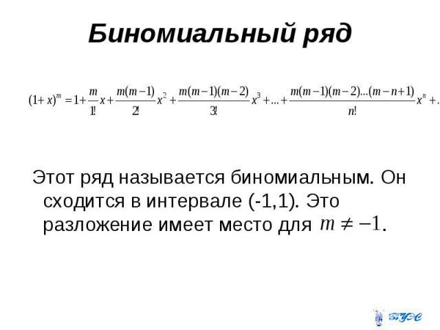 Биномиальный ряд Этот ряд называется биномиальным. Он сходится в интервале (-1,1). Это разложение имеет место для .