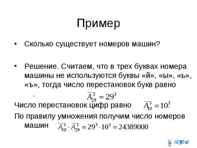 Сколько существует номеров машин? Сколько существует номеров машин? Решение. Считаем, что в трех буквах номера машины не используются буквы «й», «ы», «ь», «ъ», тогда число перестановок букв равно . Число перестановок цифр равно . По правилу умножени…