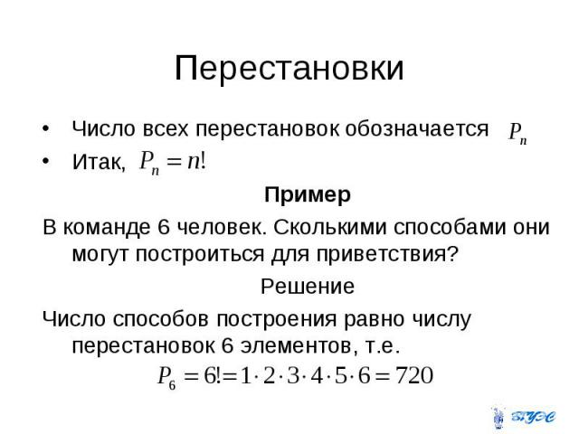 Число всех перестановок обозначается Число всех перестановок обозначается Итак, Пример В команде 6 человек. Сколькими способами они могут построиться для приветствия? Решение Число способов построения равно числу перестановок 6 элементов, т.е.