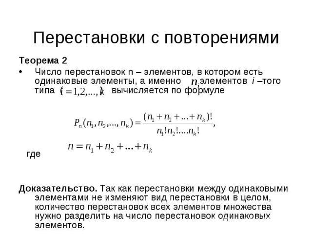 Теорема 2 Теорема 2 Число перестановок n – элементов, в котором есть одинаковые элементы, а именно элементов i –того типа ( ) вычисляется по формуле где Доказательство. Так как перестановки между одинаковыми элементами не изменяют вид перестановки в…