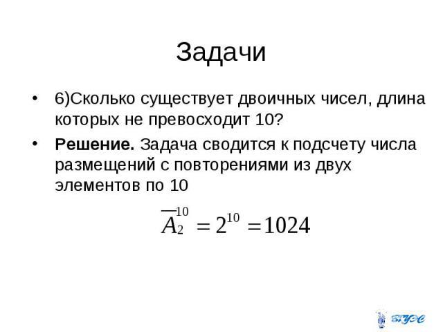 6)Сколько существует двоичных чисел, длина которых не превосходит 10? 6)Сколько существует двоичных чисел, длина которых не превосходит 10? Решение. Задача сводится к подсчету числа размещений с повторениями из двух элементов по 10