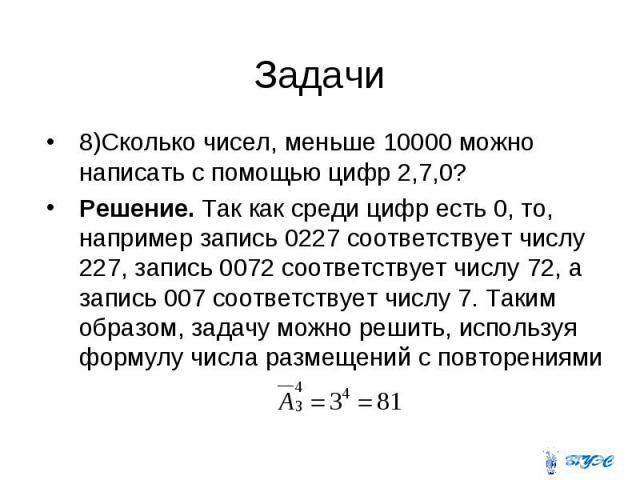 8)Сколько чисел, меньше 10000 можно написать с помощью цифр 2,7,0? 8)Сколько чисел, меньше 10000 можно написать с помощью цифр 2,7,0? Решение. Так как среди цифр есть 0, то, например запись 0227 соответствует числу 227, запись 0072 соответствует чис…