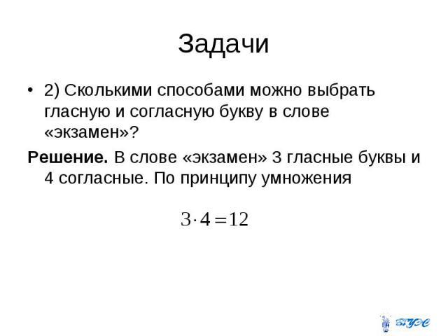 2) Сколькими способами можно выбрать гласную и согласную букву в слове «экзамен»? 2) Сколькими способами можно выбрать гласную и согласную букву в слове «экзамен»? Решение. В слове «экзамен» 3 гласные буквы и 4 согласные. По принципу умножения