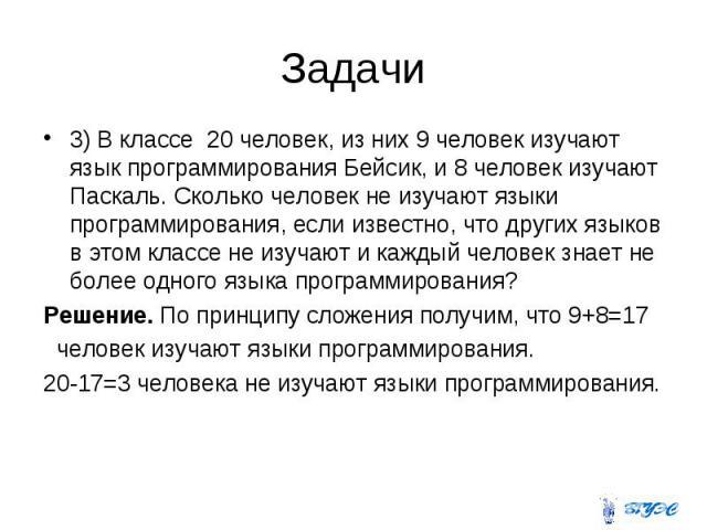 3) В классе 20 человек, из них 9 человек изучают язык программирования Бейсик, и 8 человек изучают Паскаль. Сколько человек не изучают языки программирования, если известно, что других языков в этом классе не изучают и каждый человек знает не более …