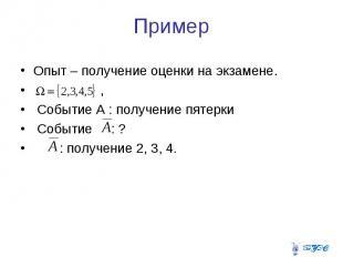 Пример Опыт – получение оценки на экзамене. , Событие А : получение пятерки Собы