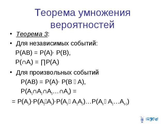 Теорема умножения вероятностей Теорема 3: Для независимых событий: P(AB) = P(A)∙ P(B), P(∩Ai) = ∏P(Ai) Для произвольных событий P(AB) = P(A)∙ P(B ׀ A), P(A1∩A2∩A3…∩An) = = P(A1)∙P(A2׀A1)∙P(A3 ׀ A1A2)…P(An ׀ A1…An-1)