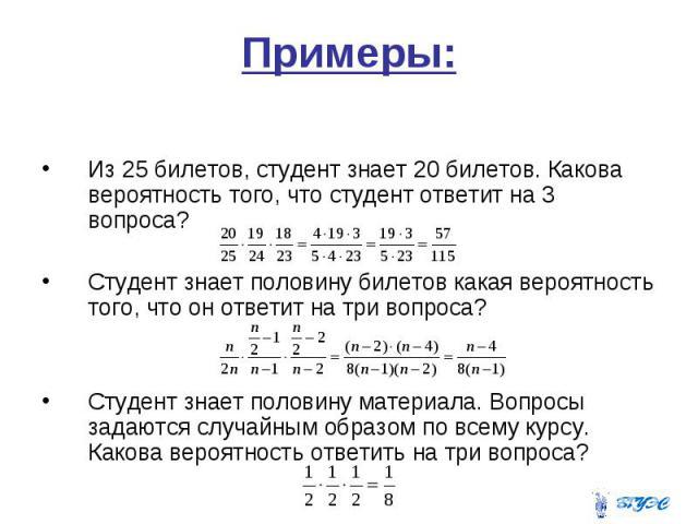 Примеры: Из 25 билетов, студент знает 20 билетов. Какова вероятность того, что студент ответит на 3 вопроса? Студент знает половину билетов какая вероятность того, что он ответит на три вопроса? Студент знает половину материала. Вопросы задаются слу…