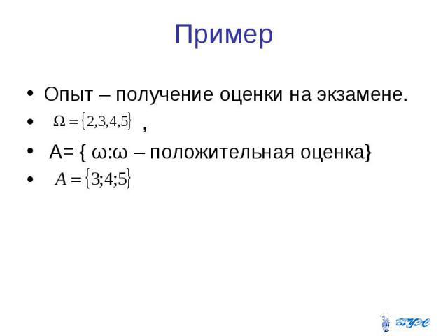 Пример Опыт – получение оценки на экзамене. , А= { ω:ω – положительная оценка}