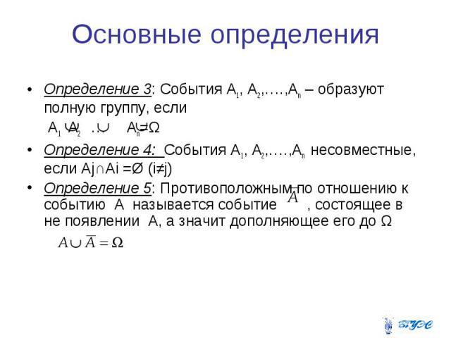 Основные определения Определение 3: События А1, А2,….,Аn – образуют полную группу, если А1 А2 … Аn=Ω Определение 4: События А1, А2,….,Аn несовместные, если Аj∩Ai =Ø (i≠j) Определение 5: Противоположным по отношению к событию A называется событие , с…