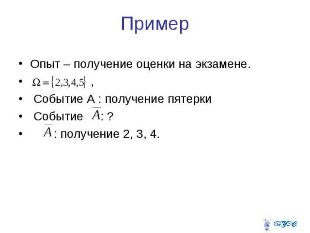 Пример Опыт – получение оценки на экзамене. , Событие А : получение пятерки Событие : ? : получение 2, 3, 4.