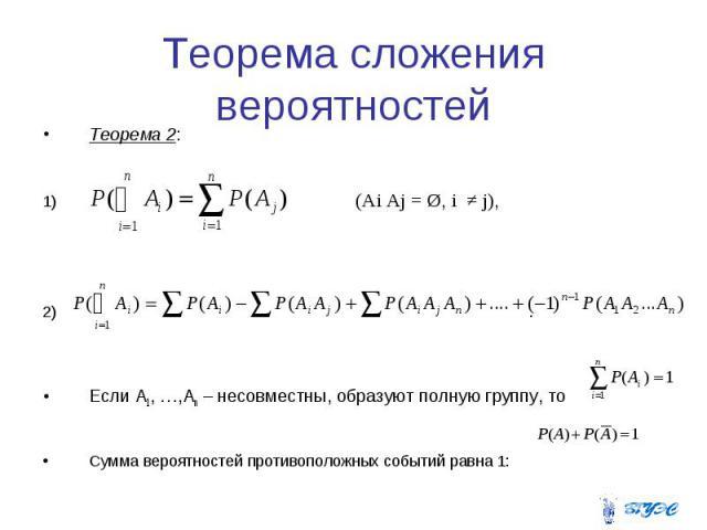 Теорема сложения вероятностей Теорема 2: (Ai Aj = Ø, i ≠ j), . Если A1, …,An – несовместны, образуют полную группу, то Сумма вероятностей противоположных событий равна 1: