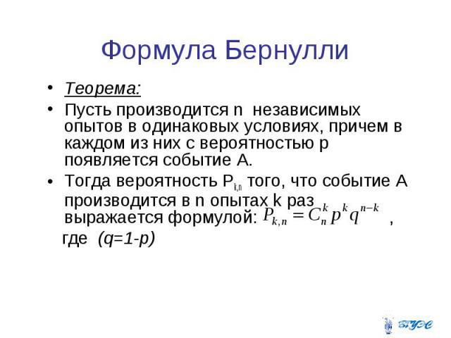 Теорема: Теорема: Пусть производится n независимых опытов в одинаковых условиях, причем в каждом из них с вероятностью p появляется событие А. Тогда вероятность Pk,n того, что событие А производится в n опытах k раз выражается формулой: , где (q=1-p)