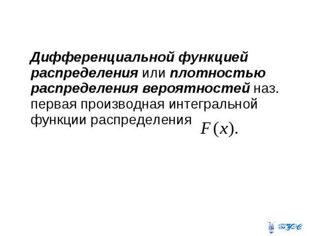 Дифференциальной функцией распределения или плотностью распределения вероятностей наз. первая производная интегральной функции распределения