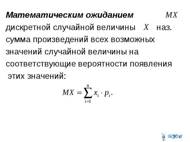 Математическим ожиданием Математическим ожиданием дискретной случайной величины наз. сумма произведений всех возможных значений случайной величины на соответствующие вероятности появления этих значений: