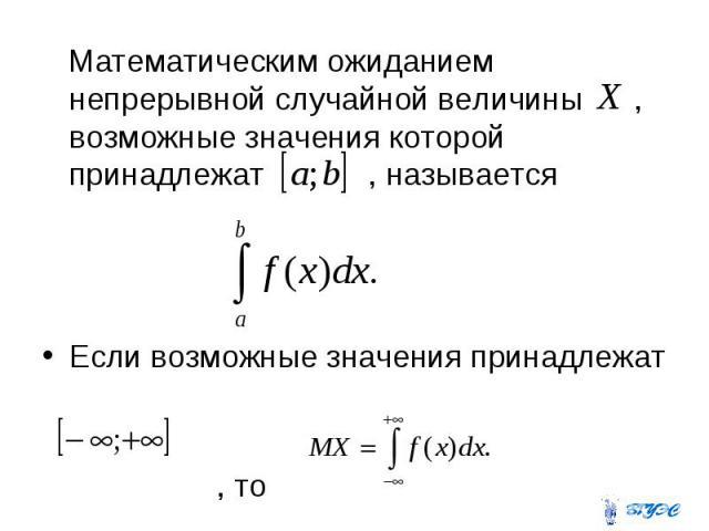 Математическим ожиданием непрерывной случайной величины , возможные значения которой принадлежат , называется Математическим ожиданием непрерывной случайной величины , возможные значения которой принадлежат , называется Если возможные значения прина…