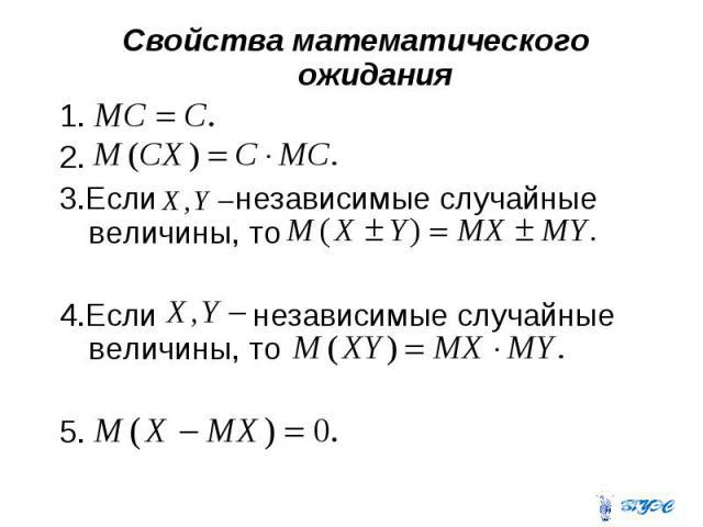 Свойства математического ожидания Свойства математического ожидания 1. 2. 3.Если независимые случайные величины, то 4.Если независимые случайные величины, то 5.