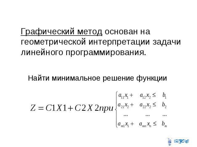 Графический метод основан на геометрической интерпретации задачи линейного программирования. Графический метод основан на геометрической интерпретации задачи линейного программирования.