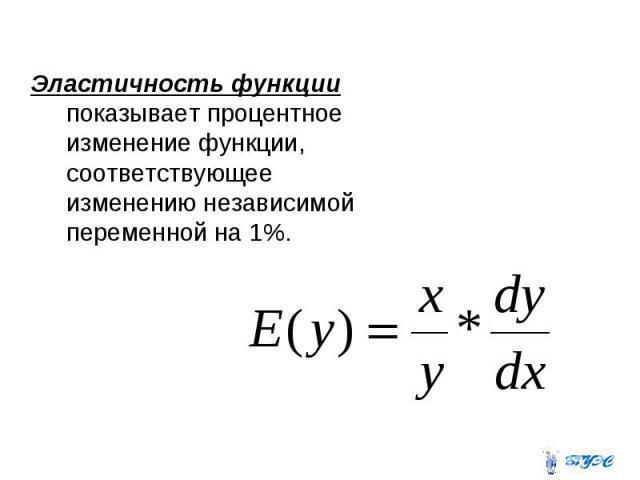 Эластичность функции показывает процентное изменение функции, соответствующее изменению независимой переменной на 1%. Эластичность функции показывает процентное изменение функции, соответствующее изменению независимой переменной на 1%.