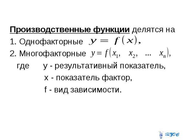 Производственные функции делятся на Производственные функции делятся на 1. Однофакторные 2. Многофакторные где y - результативный показатель, x - показатель фактор, f - вид зависимости.