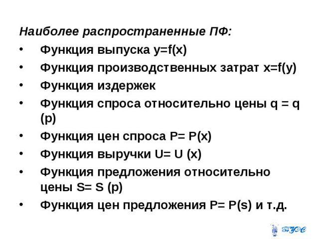Наиболее распространенные ПФ: Наиболее распространенные ПФ: Функция выпуска y=f(x) Функция производственных затрат x=f(y) Функция издержек Функция спроса относительно цены q = q (p) Функция цен спроса P= P(x) Функция выручки U= U (x) Функция предлож…