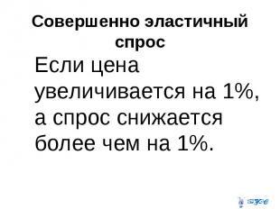 Совершенно эластичный спрос Если цена увеличивается на 1%, а спрос снижается бол