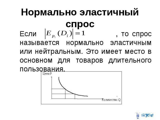Нормально эластичный спрос Если , то спрос называется нормально эластичным или нейтральным. Это имеет место в основном для товаров длительного пользования.