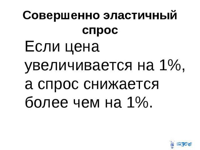 Совершенно эластичный спрос Если цена увеличивается на 1%, а спрос снижается более чем на 1%.