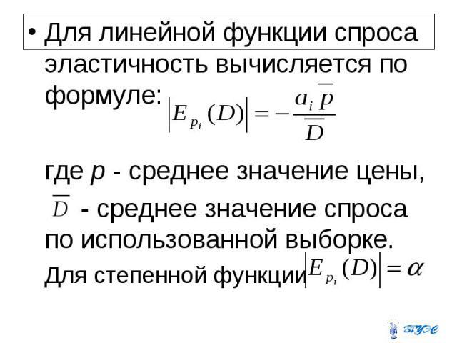 Для линейной функции спроса эластичность вычисляется по формуле: где p  среднее значение цены, - среднее значение спроса по использованной выборке. Для степенной функции