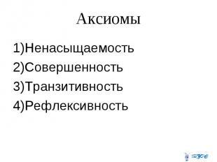 Аксиомы 1)Ненасыщаемость 2)Совершенность 3)Транзитивность 4)Рефлексивность