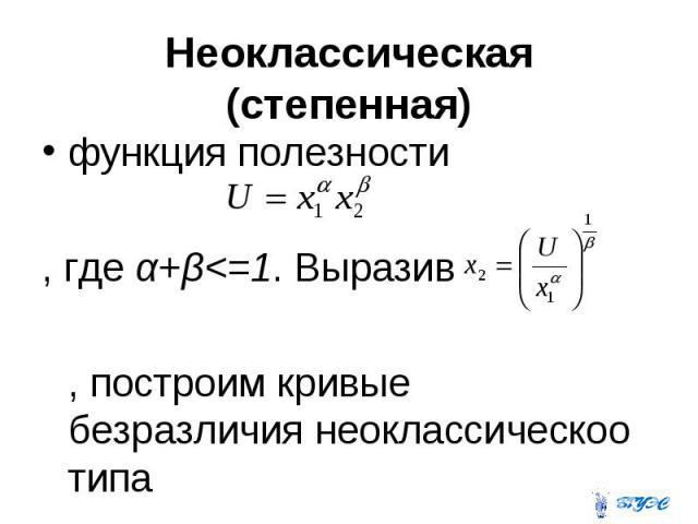 Неоклассическая (степенная) функция полезности , где α+β<=1. Выразив , построим кривые безразличия неоклассическоо типа
