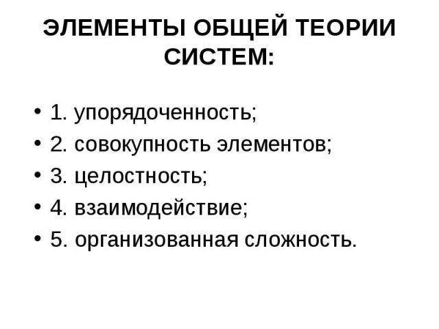 ЭЛЕМЕНТЫ ОБЩЕЙ ТЕОРИИ СИСТЕМ: 1. упорядоченность; 2. совокупность элементов; 3. целостность; 4. взаимодействие; 5. организованная сложность.