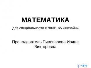 МАТЕМАТИКА для специальности 070601.65 «Дизайн» Преподаватель Пивоварова Ирина В