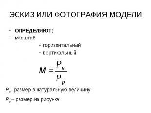 ЭСКИЗ ИЛИ ФОТОГРАФИЯ МОДЕЛИ ОПРЕДЕЛЯЮТ: масштаб горизонтальный вертикальный М =