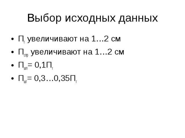 Выбор исходных данных Пг увеличивают на 1…2 см Пспр увеличивают на 1…2 см Пшп= 0,1Пг Пшг= 0,3…0,35Пг