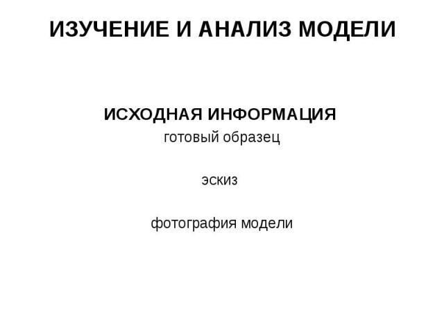 ИЗУЧЕНИЕ И АНАЛИЗ МОДЕЛИ ИСХОДНАЯ ИНФОРМАЦИЯ готовый образец эскиз фотография модели