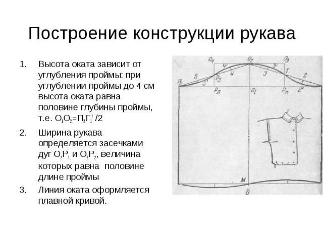Построение конструкции рукава Высота оката зависит от углубления проймы: при углублении проймы до 4 см высота оката равна половине глубины проймы, т.е. О1О2=П2Г1/ /2 Ширина рукава определяется засечками дуг О2Р1 и О2Р2, величина которых равна полови…