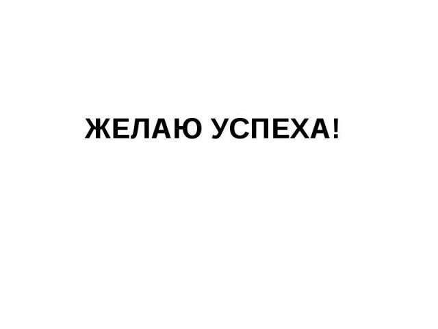 ЖЕЛАЮ УСПЕХА!