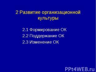 2 Развитие организационной культуры 2.1 Формирование ОК 2.2 Поддержание ОК 2.3 И