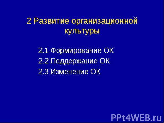 2 Развитие организационной культуры 2.1 Формирование ОК 2.2 Поддержание ОК 2.3 Изменение ОК