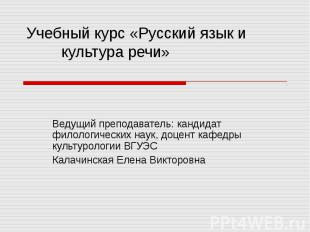 Учебный курс «Русский язык и культура речи» Ведущий преподаватель: кандидат фило