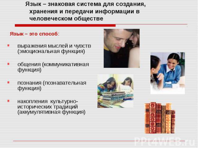 Язык – знаковая система для создания, хранения и передачи информации в человеческом обществе Язык – это способ: выражения мыслей и чувств (эмоциональная функция) общения (коммуникативная функция) познания (познавательная функция) накопления культурн…