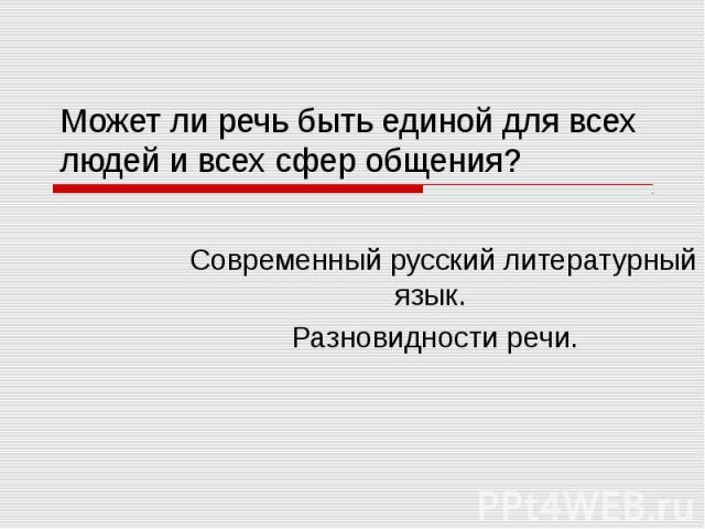 Может ли речь быть единой для всех людей и всех сфер общения? Современный русский литературный язык. Разновидности речи.