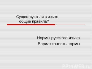 Существуют ли в языке общие правила? Нормы русского языка. Вариативность нормы