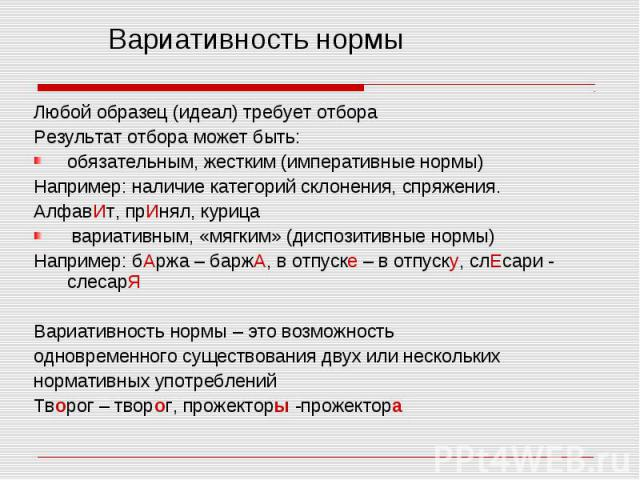 Любой образец (идеал) требует отбора Результат отбора может быть: обязательным, жестким (императивные нормы) Например: наличие категорий склонения, спряжения. АлфавИт, прИнял, курица вариативным, «мягким» (диспозитивные нормы) Например: бАржа – барж…