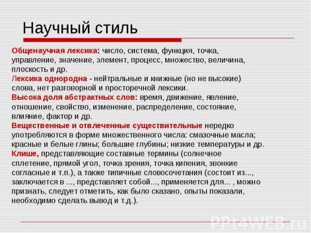 Научный стиль Общенаучная лексика: число, система, функция, точка, управление, значение, элемент, процесс, множество, величина, плоскость и др. Лексика однородна - нейтральные и книжные (но не высокие) слова, нет разговорной и просторечной лексики. …