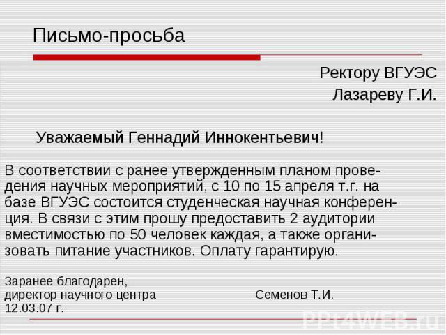 Письмо-просьба Ректору ВГУЭС Лазареву Г.И. Уважаемый Геннадий Иннокентьевич! В соответствии с ранее утвержденным планом прове- дения научных мероприятий, с 10 по 15 апреля т.г. на базе ВГУЭС состоится студенческая научная конферен- ция. В связи с эт…